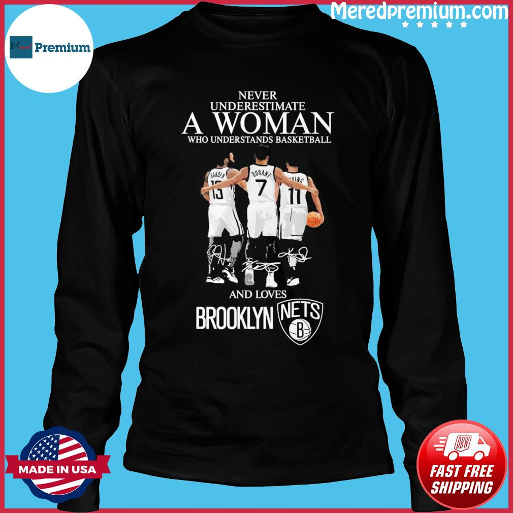 13 Harden 7 Durant And 11 Irving Never Underestimate A Woman And Loves Brooklyn Nets Signatures Shirt Long Sleeve