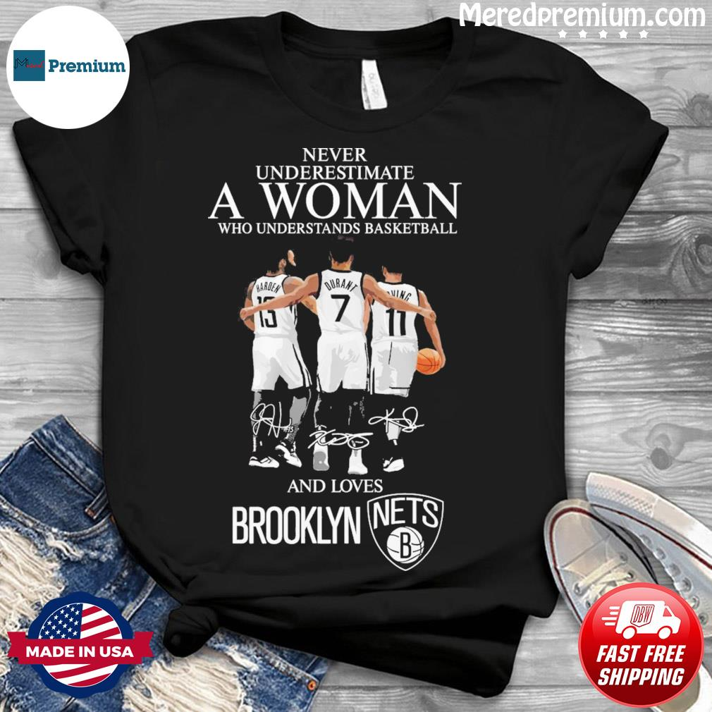 13 Harden 7 Durant And 11 Irving Never Underestimate A Woman And Loves Brooklyn Nets Signatures Shirt