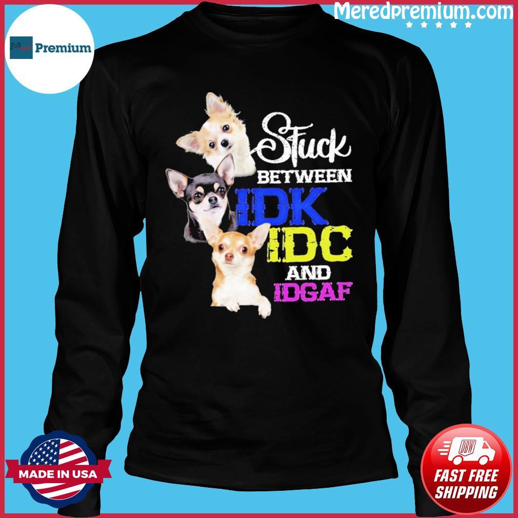 Chihuahua Idk Idc And Idgaf Shirt Long Sleeve