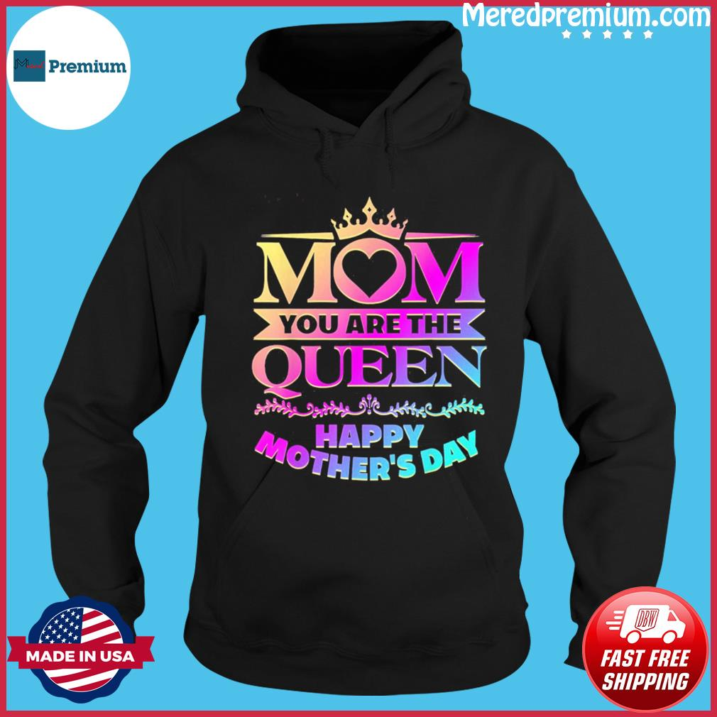 Happy Mothers Day T-Shirt Mom You Are The Queen T-Shirt Hoodie