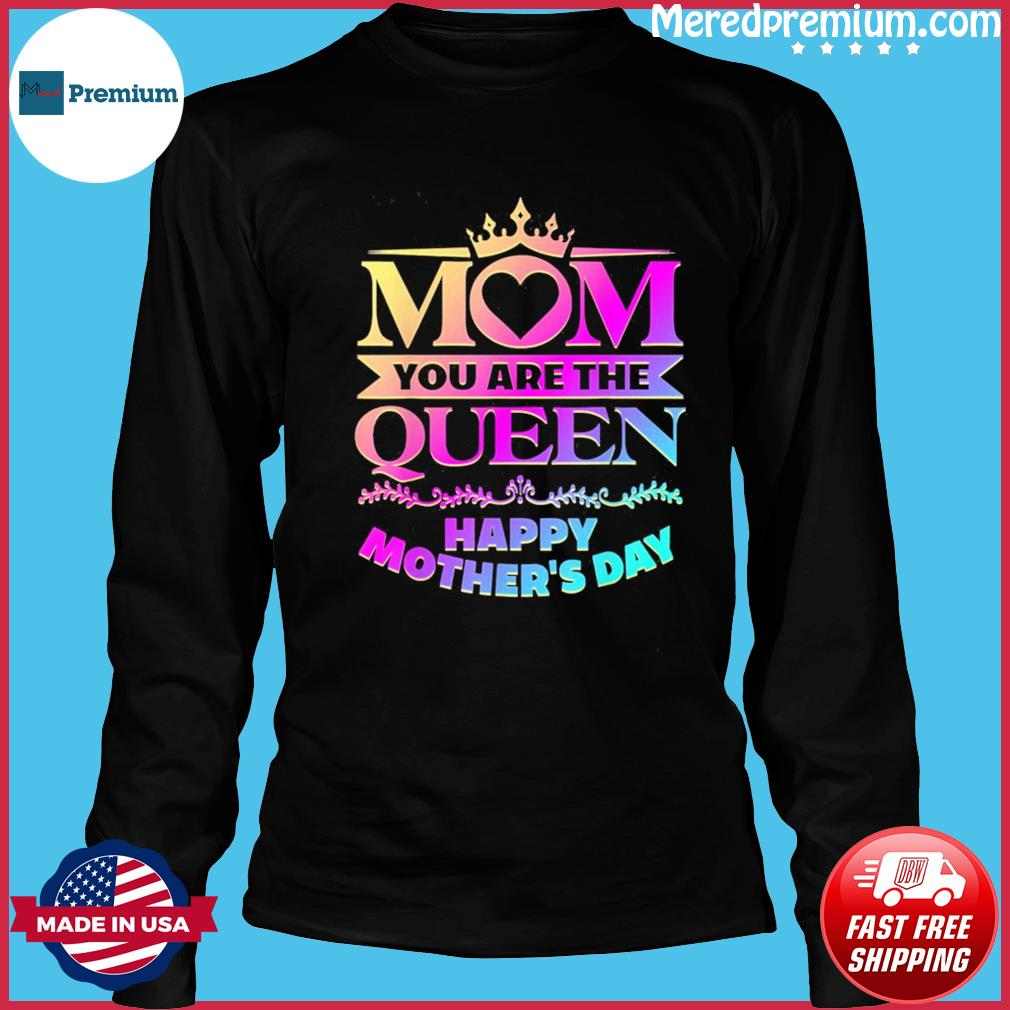 Happy Mothers Day T-Shirt Mom You Are The Queen T-Shirt Long Sleeve