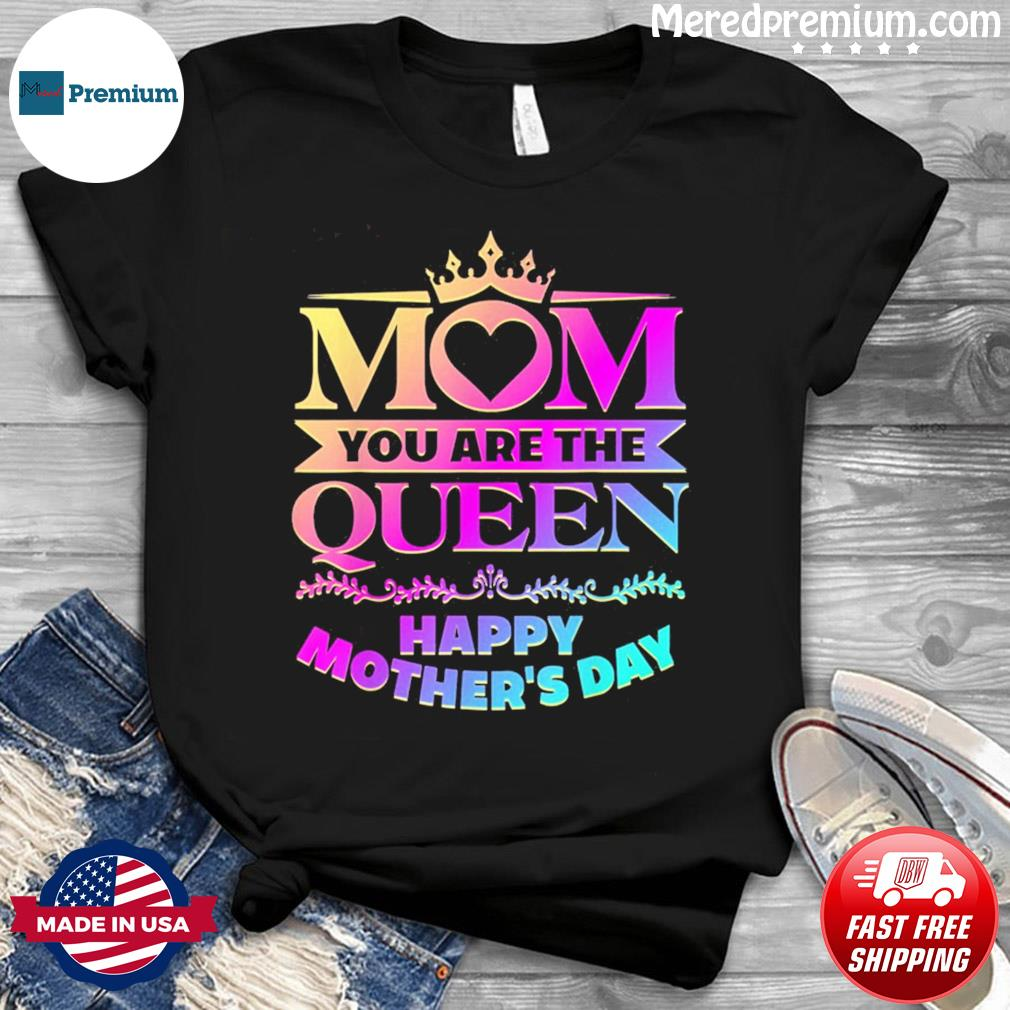 Happy Mothers Day T-Shirt Mom You Are The Queen T-Shirt
