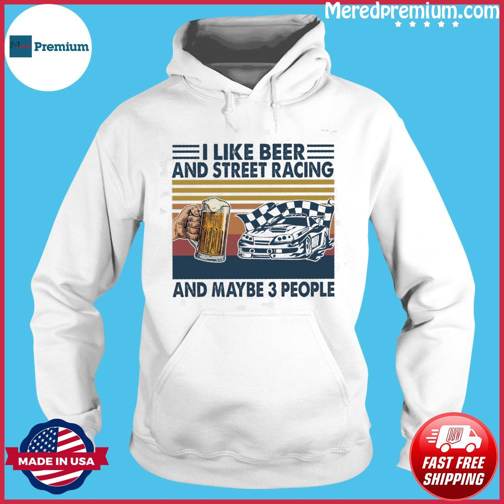 Official I Like Beer And Street Racing And Maybe 3 People Vintage Shirt Hoodie