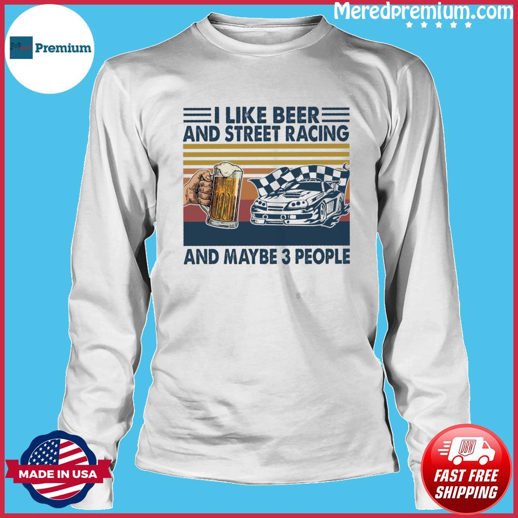Official I Like Beer And Street Racing And Maybe 3 People Vintage Shirt Long Sleeve