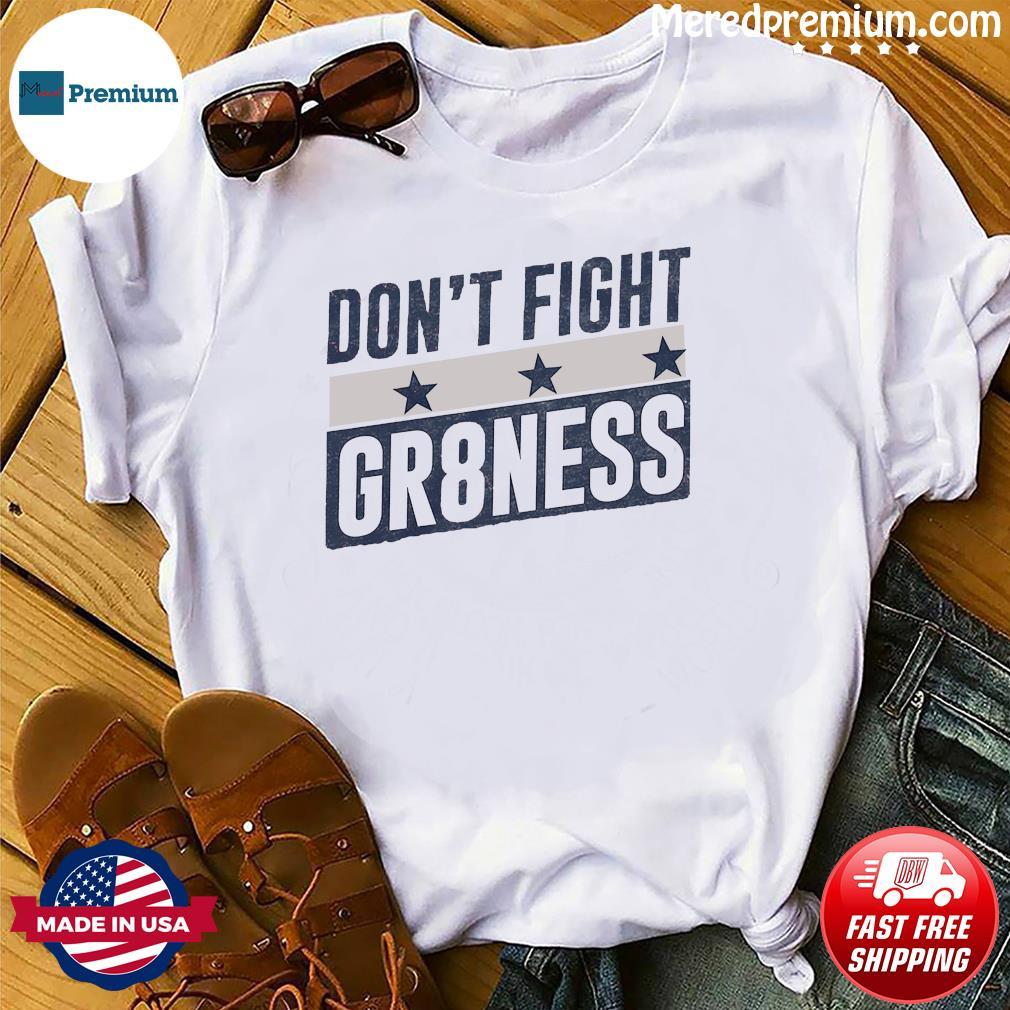 DON'T FIGHT GR8NESS SHIRT
