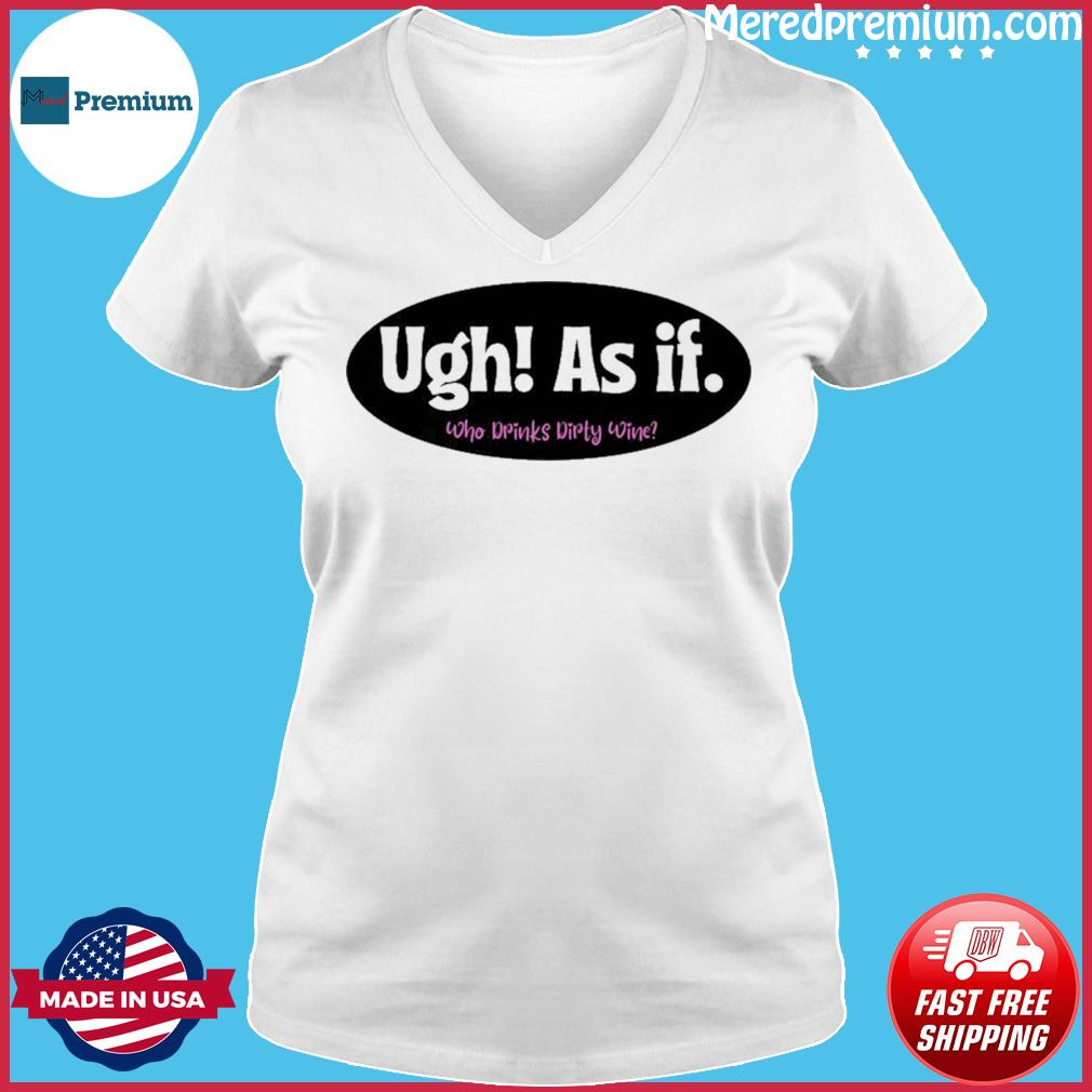 Official Ugh As if Who Drinks Dirty Wine Shirt Ladies V-neck