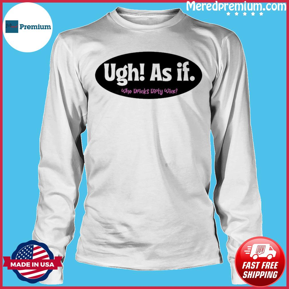 Official Ugh As if Who Drinks Dirty Wine Shirt Long Sleeve