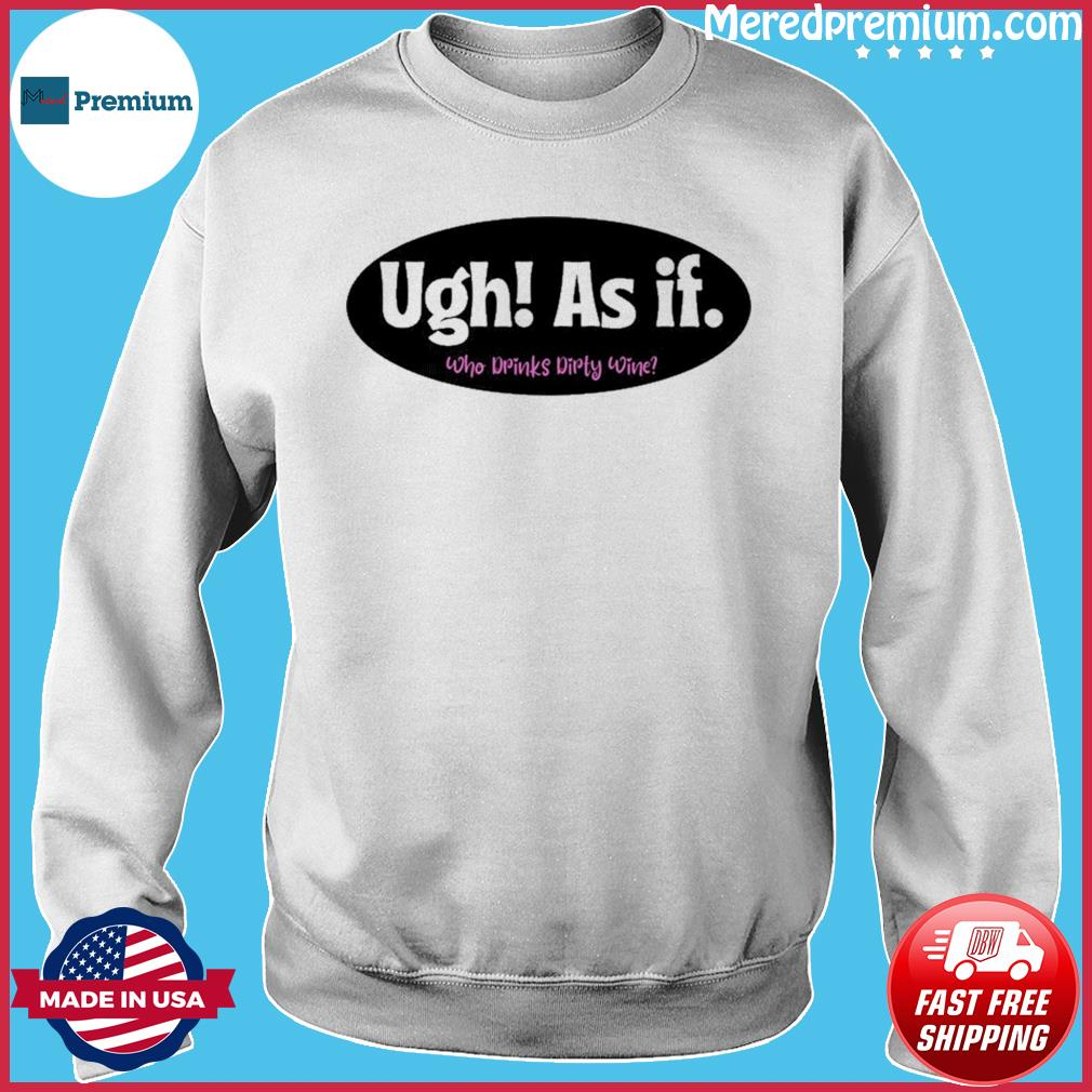 Official Ugh As if Who Drinks Dirty Wine Shirt Sweater