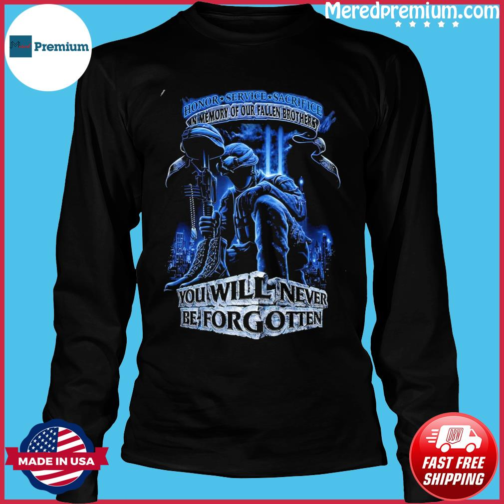 Honor service sacrifice in memory of our fallen brothers you will never be forgotten s Long Sleeve