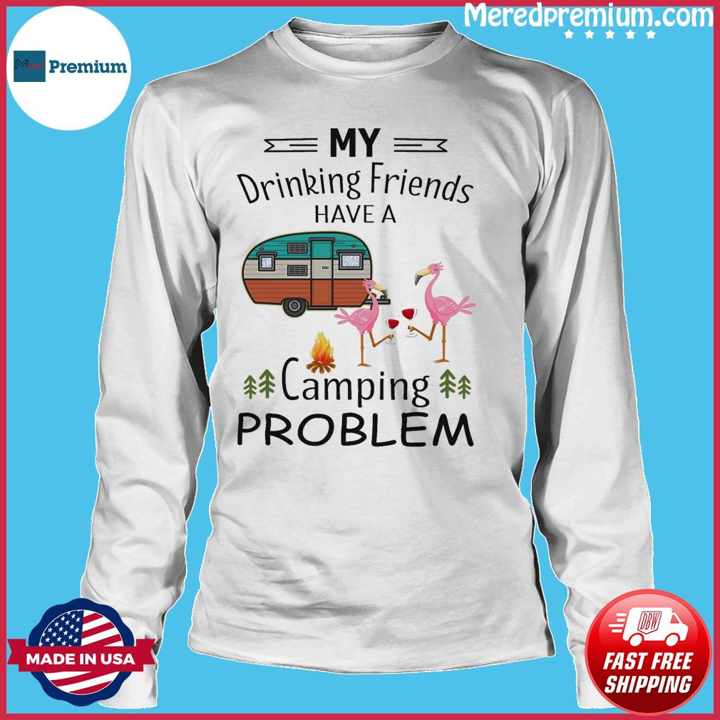 Official Flamingo My Drinking Friends Have A Camping Problem Shirt Long Sleeve