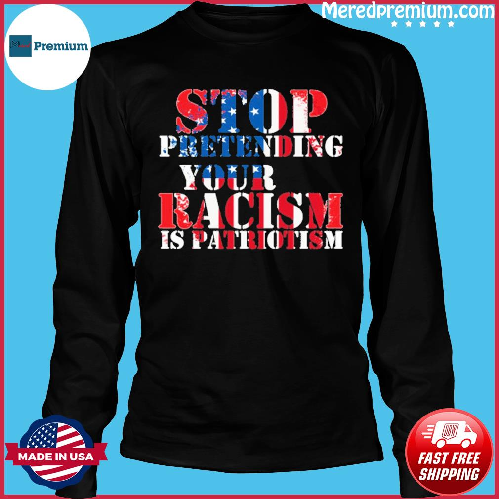 Stop Pretending Your Racism is Patriotism american s Long Sleeve