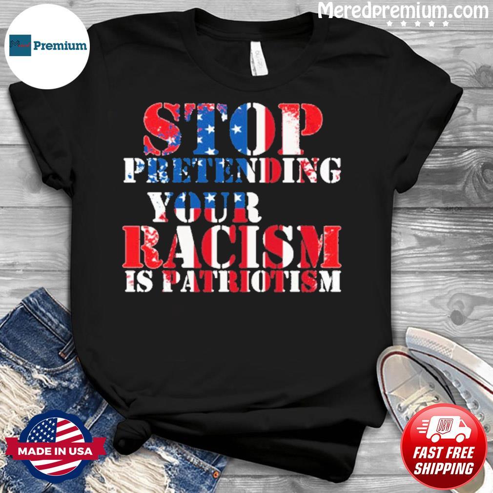 Stop Pretending Your Racism is Patriotism american shirt