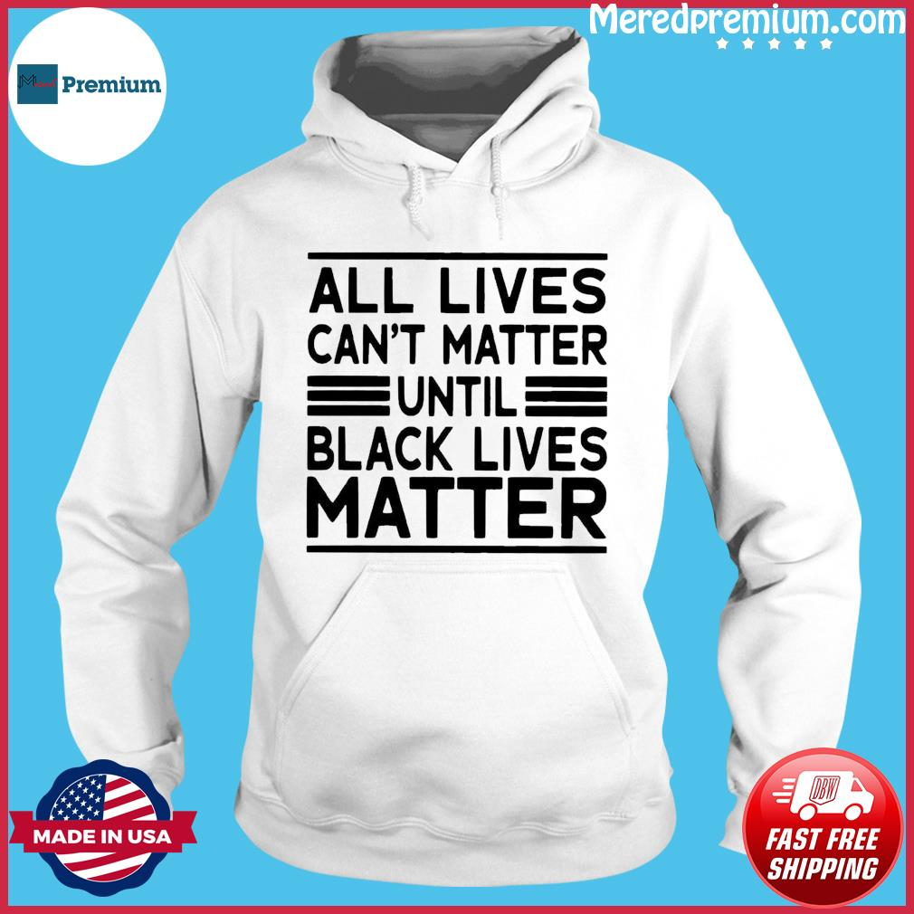All Lives Cant Matter Until Black Lives Matter T-Shirt Hoodie