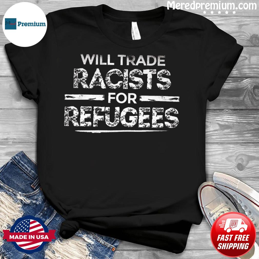 Will Trade Racists For Refugees Political Anti Tramp T-Shirt