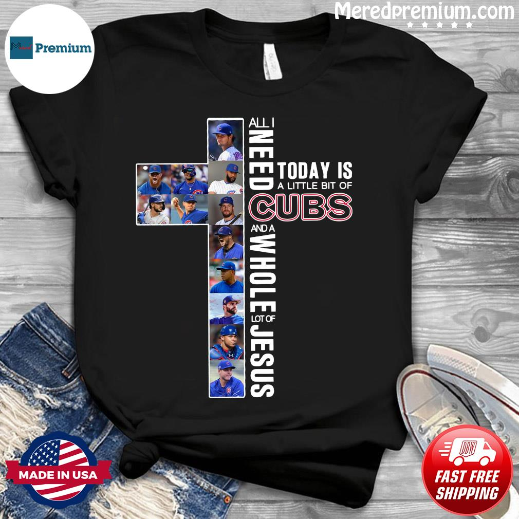 All Need Today Is A Little Bit Of Cubs And A Whole Lot Of Jesus Shirt