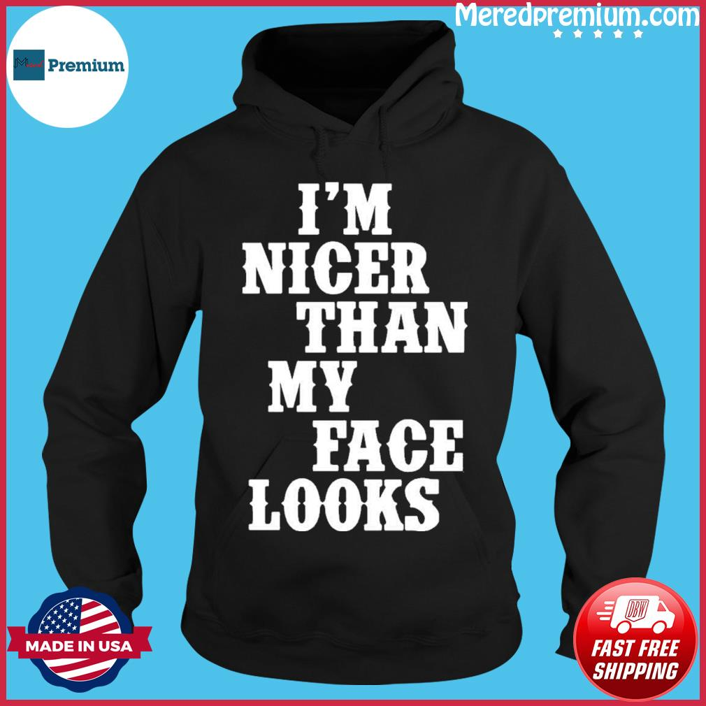 I'm Nicer Than My Face Looks Shirt Hoodie