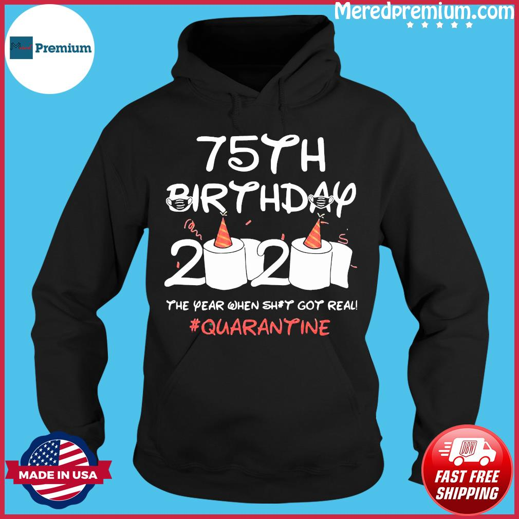 75th Birthday 2020 The Year When Shit Got Real Quarantined Shirt Hoodie