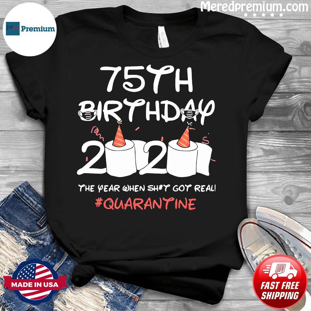 75th Birthday 2020 The Year When Shit Got Real Quarantined Shirt