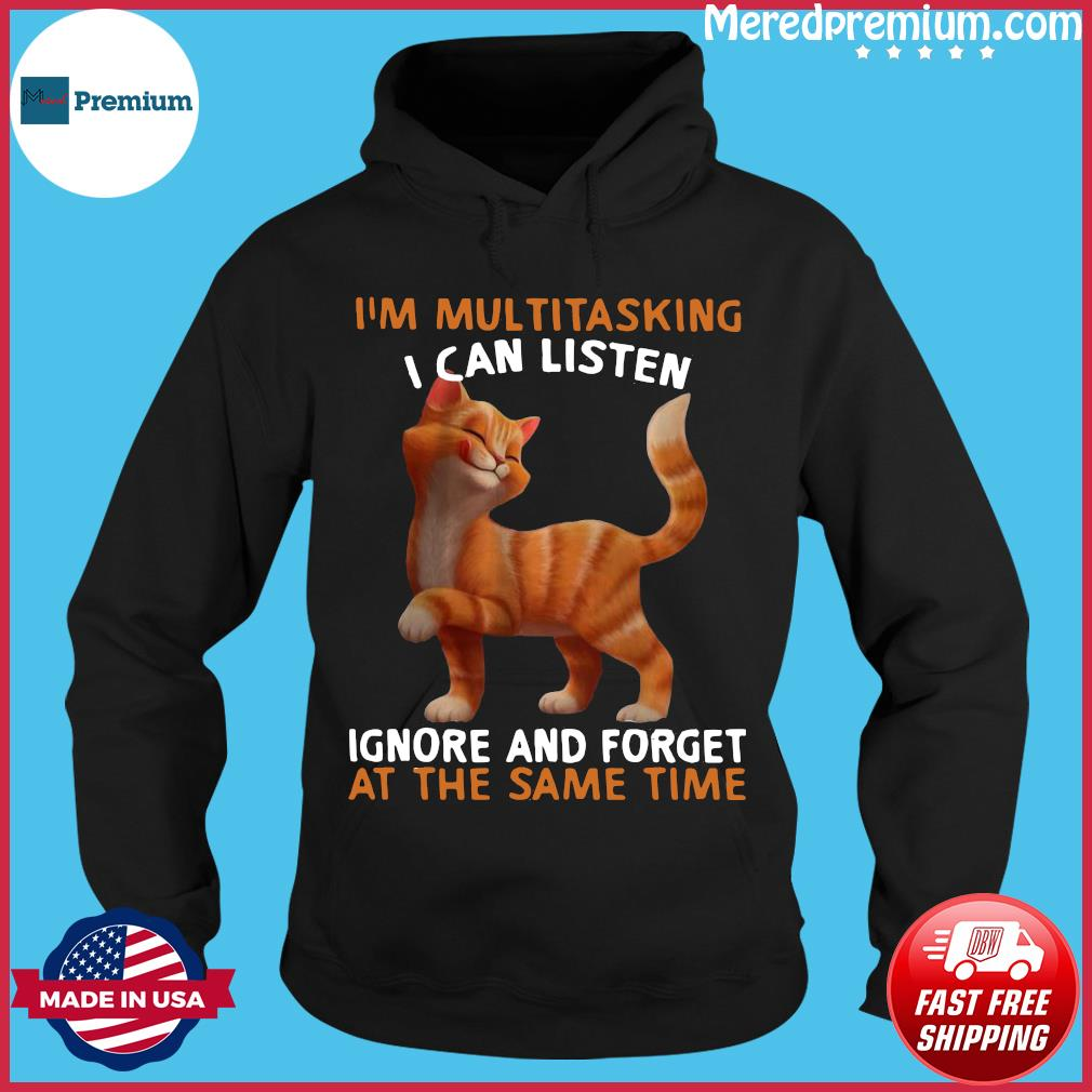 Cat I'm Multitasking I Can Listen Ignore And Forget At The Same Time Shirt Hoodie