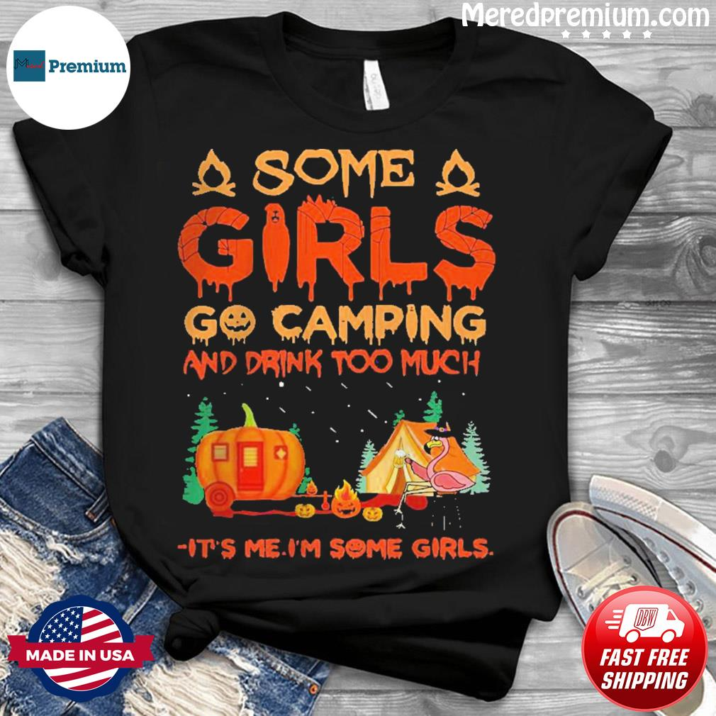 Flamingo some girl go Camping and drink too much it's me I'm some girls shirt