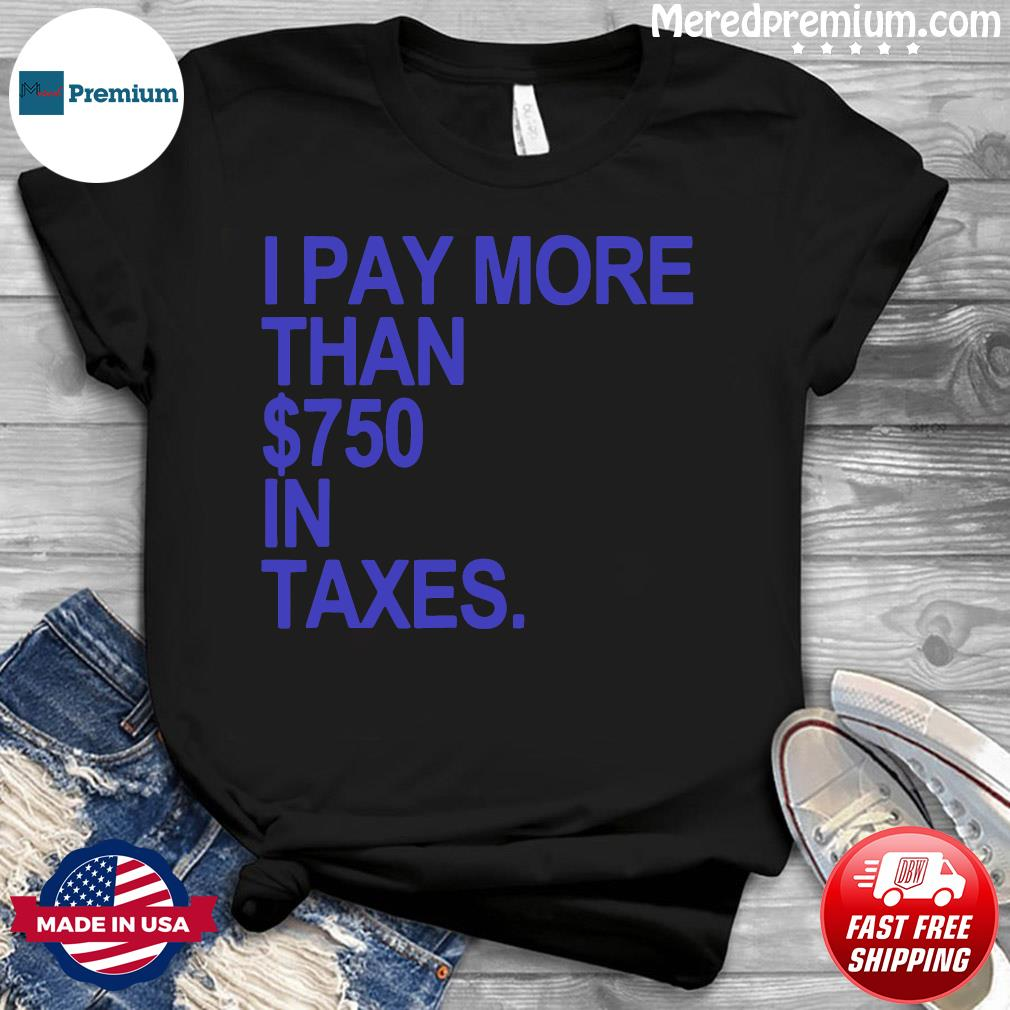 I PAY MORE THAN $750 IN TAXES Shirt