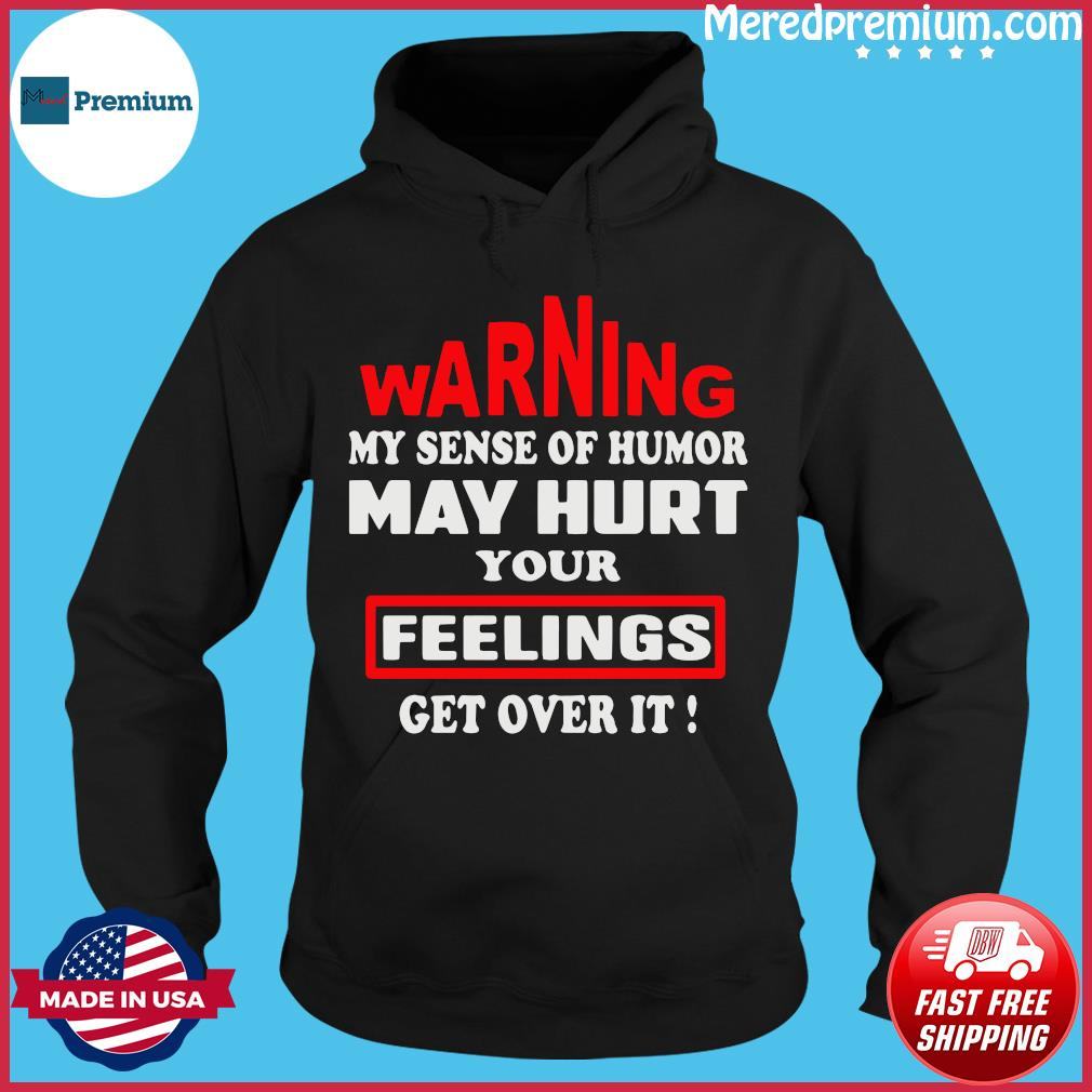 Warning My Sense Of Humor May Hurt Your Feelings Get Over It Shirt Hoodie