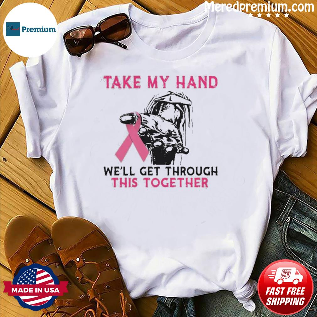 Breast Cancer Take My Hand We'll Get Through This Together shirt