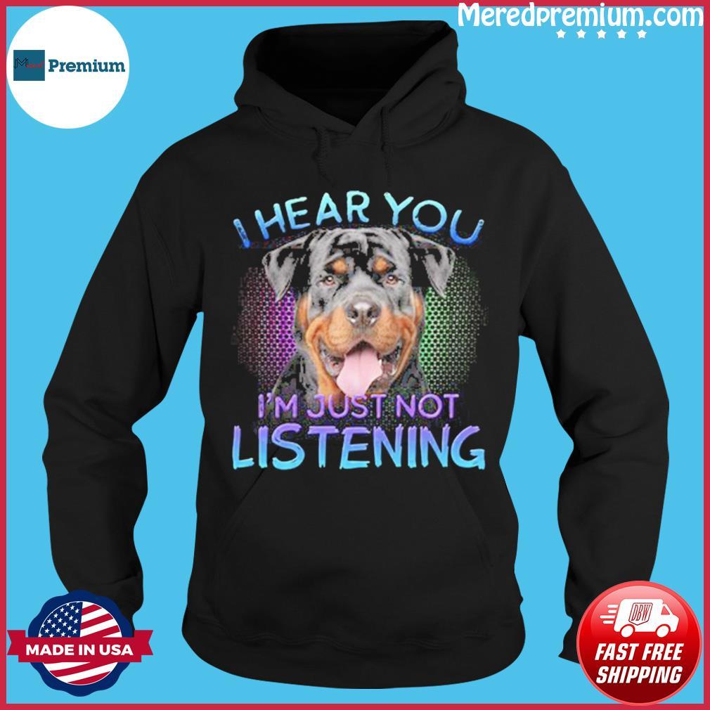 Rottweiler Dog I Hear You I'm Just Not Listening Shirt Hoodie