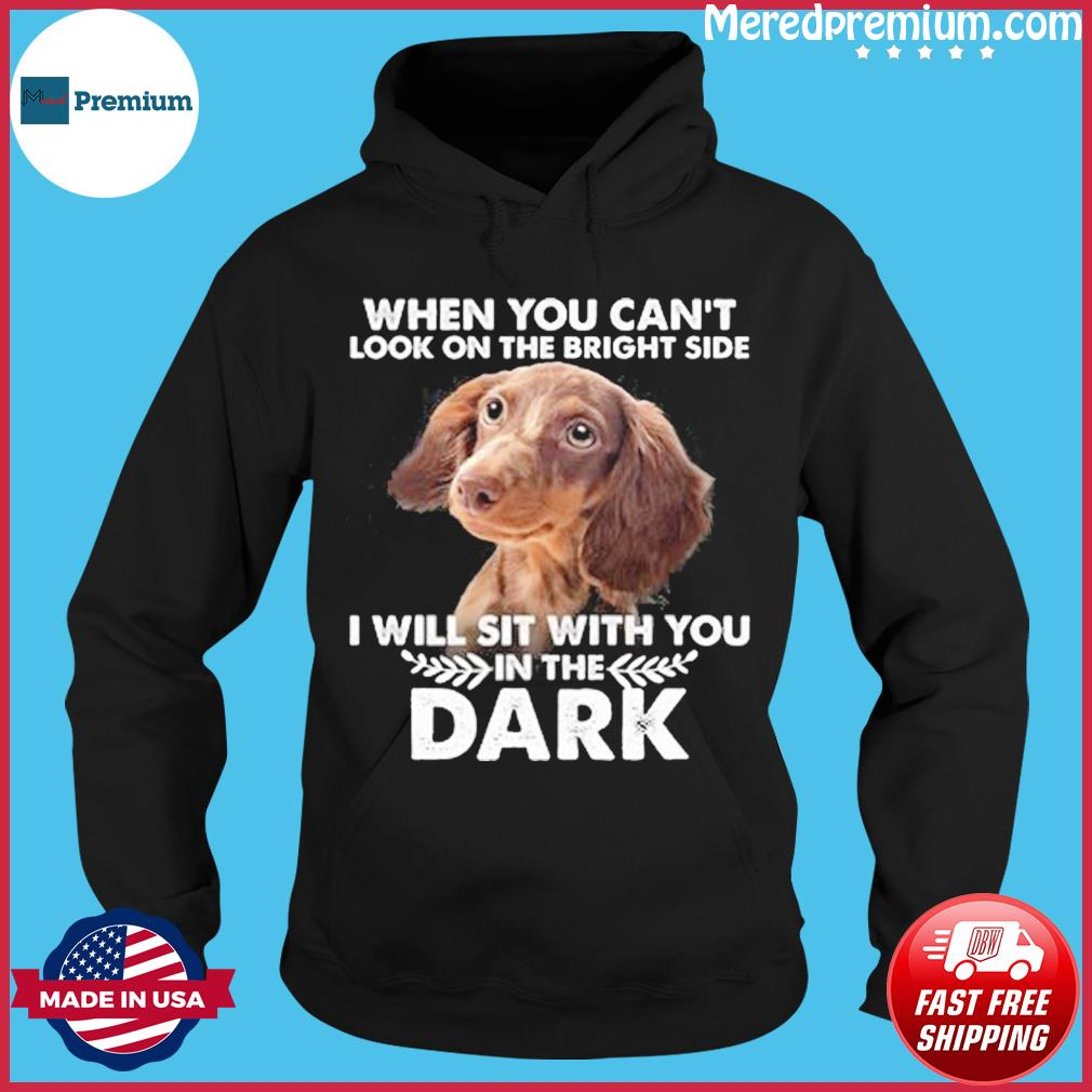 When You Can't Look On The Bright Side I Will Sit With You In The Dark Shirt Hoodie