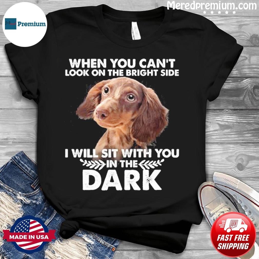 When You Can't Look On The Bright Side I Will Sit With You In The Dark Shirt