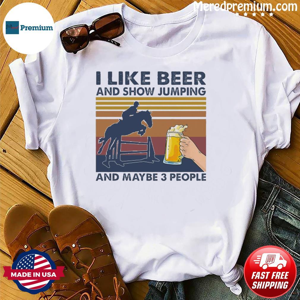 I Like Beer And Show Jumping And Maybe 3 People Vintage Shirt