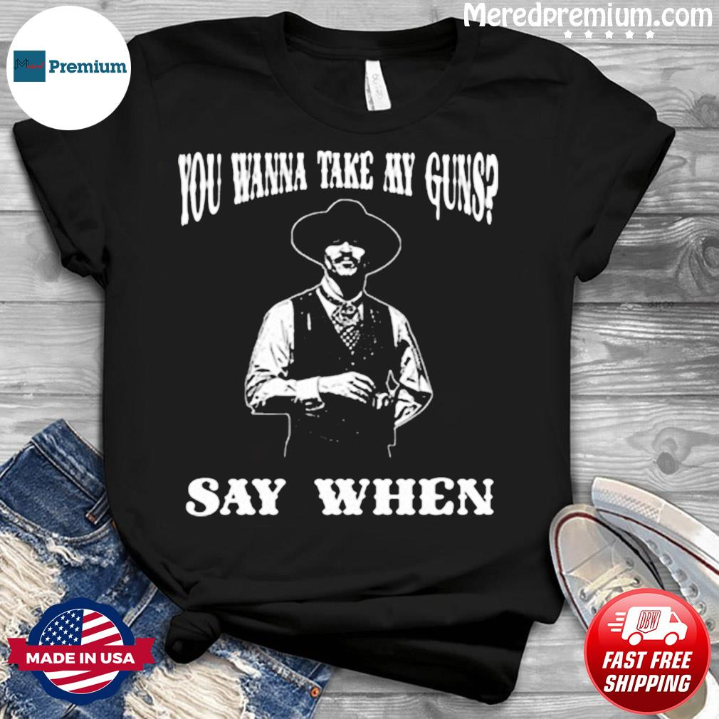 You Wanna Take My Guns Say When Shirt